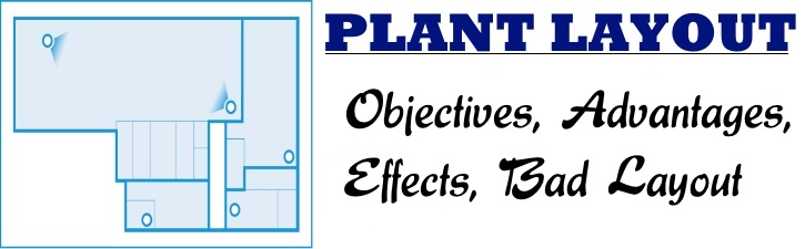 Plant Layout - Objectives, Advantages, Effects, Bad Layout