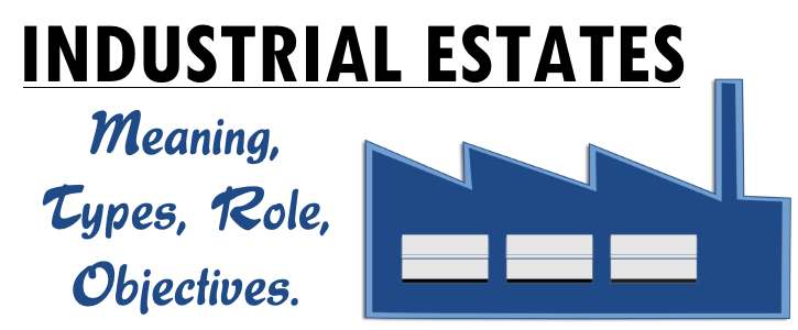 Industrial Estates - Meaning, Objectives, Merits, Types, Role